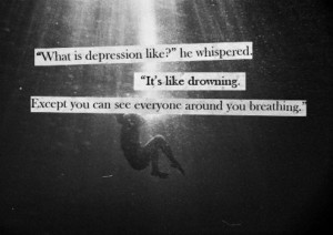 """What is depression like?"" He whispered ""It's like drowning. Except you can see everyone around you breathing"""